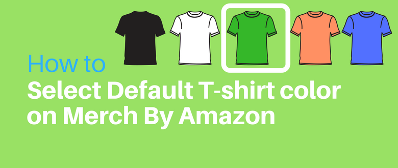 Select Default tshirt color on Merch by Amazon